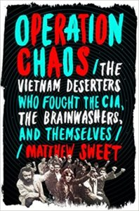 Operation Chaos The Vietnam Deserters Who Fought The CIA the Brainwashers and Themselves Matthew Sweet