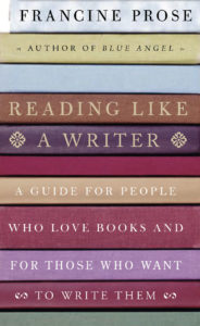 Reading Like a Writer: A Guide for People Who Love Books and for Those Who Want to Write Them, Francine Prose