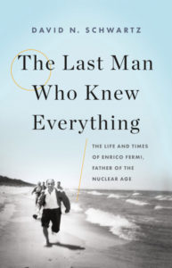 The Last Man Who Knew Everything: The Life and Times of Enrico Fermi, Father of the Nuclear Age by David N. Schwartz