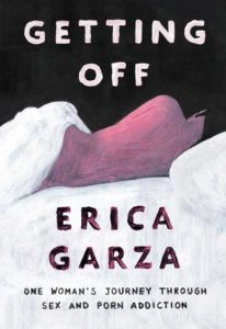 Getting Off: One Woman's Journey Through Sex and Porn Addiction by Erica Garza