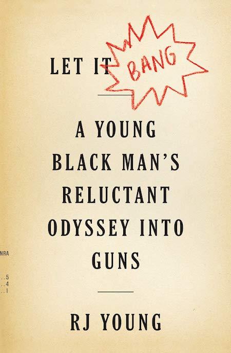 RJ Young, <em>Let it Bang: A Young Black Man's Reluctant Odyssey into Guns</em>, Houghton Mifflin Harcourt; design by Alex Merto (October 23, 2018)