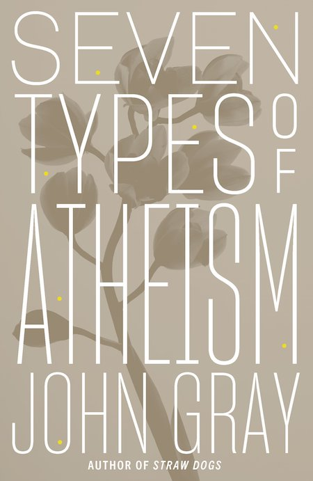 John Gray, <em>Seven Types of Atheism</em>, FSG; design by TK TK (October 2, 2018)