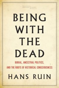 Hans Ruin, Being with the Dead: Burial, Ancestral Politics, and the Roots of Historical Consciousness
