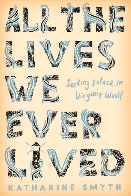 Katharine Smyth, <em>All the Lives We Ever Lived: Seeking Solace in Virginia Woolf</em>, Crown; design by Michael Morris (February 29, 2019)