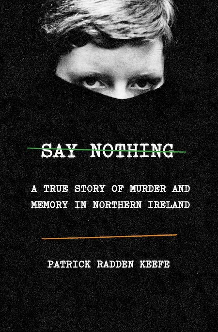 Patrick Radden Keefe, Say Nothing, Doubleday; design by TK TK (February 26, 2019)