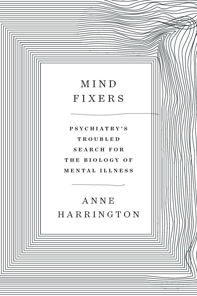 Anne Harrington, <em>Mind Fixers</em>, W. W. Norton; design by Matt Dorfman, art direction by Sarahmay Wilkinson (April 15, 2019)