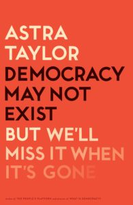 Astra Taylor,Democracy May Not Exist, but We'll Miss It When It's Gone