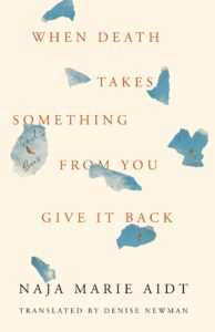 Naja Marie Aidt, tr. Denise Newman, When Death Takes Something from You Give it Back