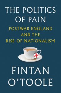 Fintan O'Toole, The Politics of Pain: Postwar England and the Rise of Nationalism