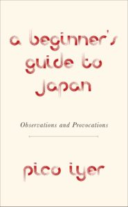Pico Iyer, A Beginner's Guide to Japan