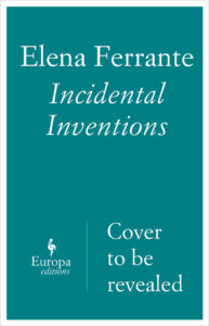 Elena Ferrante, Incidental Inventions
