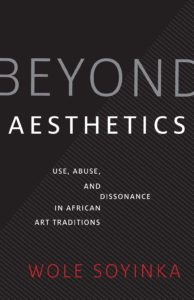 Wole Soyinka, Beyond Aesthetics: Use, Abuse, and Dissonance in African Art Traditions