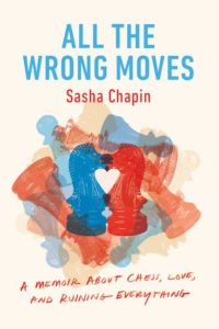 Sasha Chapin, All the Wrong Moves: A Memoir About Chess, Love, and Ruining Everything