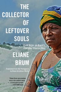 Eliane Brum, The Collector of Leftover Souls: Field Notes on Brazil's Everyday Insurrections