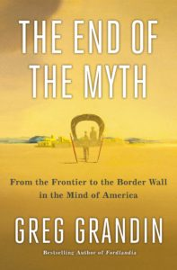 Greg Grandin, The End of the Myth: From the Frontier to the Border Wall in the Mind of America