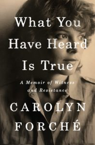 Carolyn Forché, What You Have Heard is True: A Memoir of Witness and Resistance