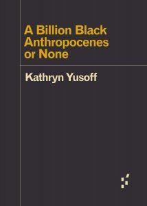 Kathryn Yusoff's A Billion Black Anthropocenes or None