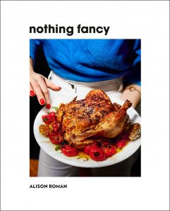 Alison Roman, Nothing Fancy: Unfussy Food for Having People Over