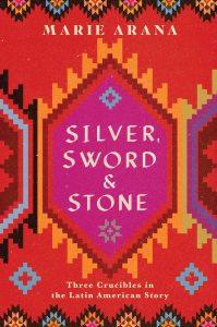 Marie Arana's Silver, Sword & Stone: Three Crucibles of the Latin American Story