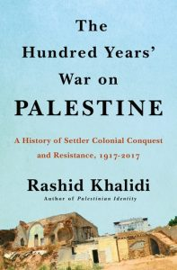 Rashid Khalidi, The Hundred Years' War on Palestine: A History of Settler Colonialism and Resistance, 1917-2017