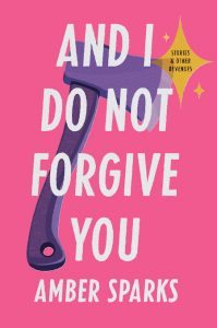Amber Sparks, And I Do Not Forgive You; design by Zoe Norvell, art direction by Steve Attardo (Norton, February 11)