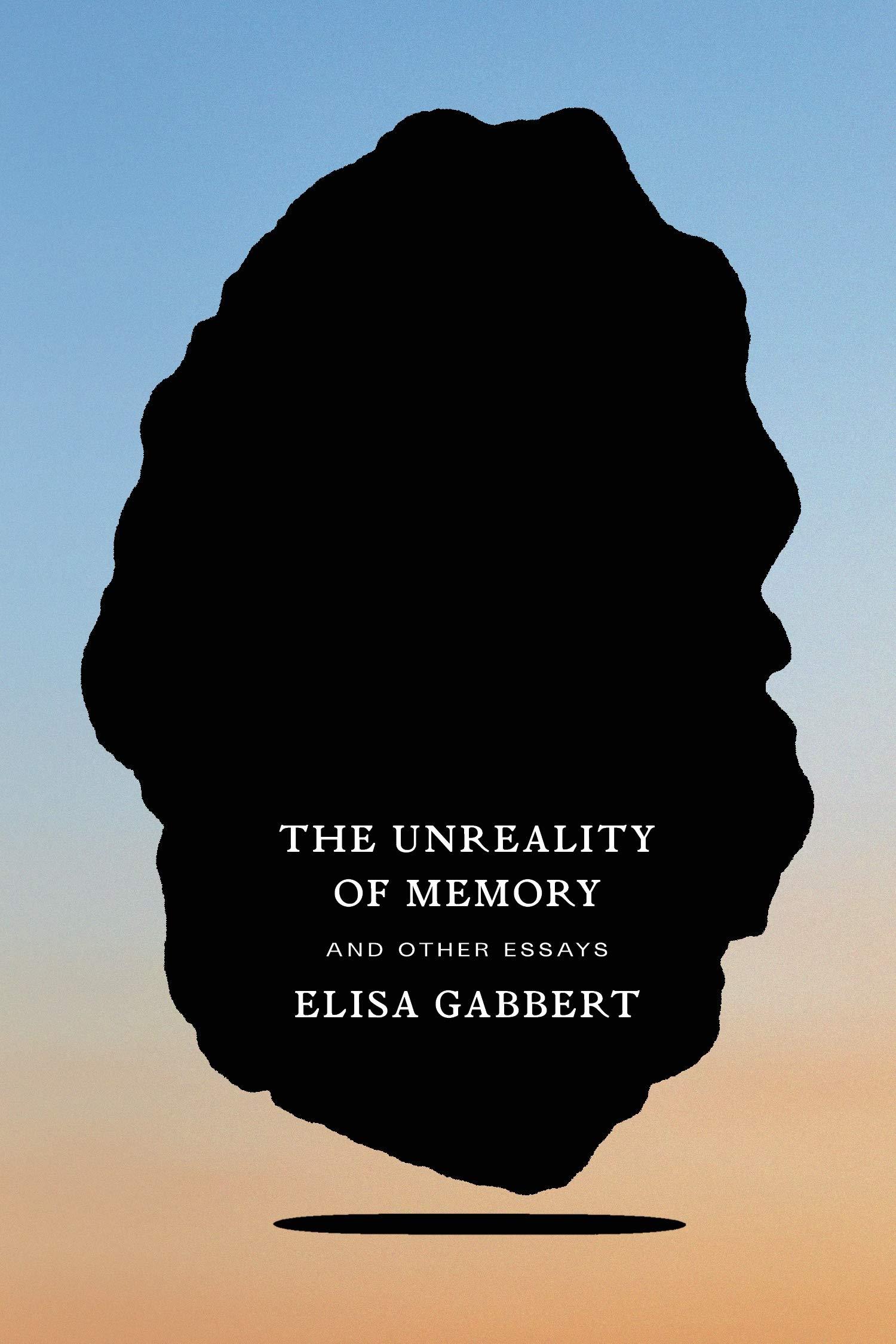 Elisa Gabbert, The Unreality of Memory