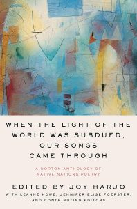 Joy Harjo, ed., When The Light of the World Was Subdued, Our Songs Came Through: A Norton Anthology of Native Nations Poetry