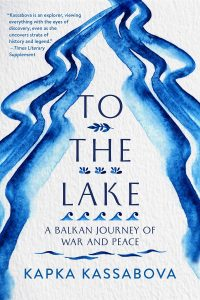Kapka Kassabova, To the Lake: A Balkan Journey of War and Peace