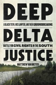 Matthew Van Meter, Deep Delta Justice: A Black Teen, His Lawyer, and Their Groundbreaking Battle for Civil Rights in the South