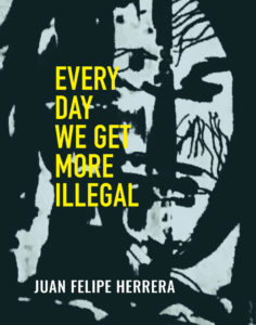 Every Day We Get More Illegal, Juan Felipe Herrera