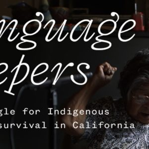 Introducing <em>Language Keepers</em>, the Story of Indigenous Language Survival in California