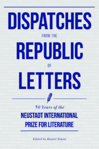 Dispatches from the Republic of Letters: 50 Years of the Neustadt International Prize for Literature, 1970–2020, edited by Daniel Simon