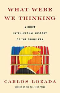 What Were We Thinking- A Brief Intellectual History of the Trump Era
