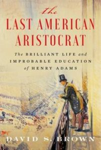 The Last American Aristocrat: The Brilliant Life and Improbable Education of Henry Adams by David S. Brown