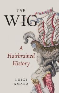 The Wig: A Hairbrained History by Luigi Amara