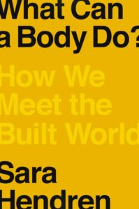 Sara Hendren, What Can a Body Do? How We Meet the Built World (Riverhead, August 18)