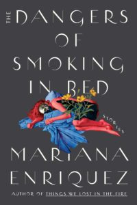 Mariana Enriquez, tr. Megan McDowell, The Dangers of Smoking In Bed