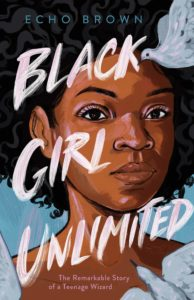 Black Girl Unlimited: The Remarkable Story of a Teenage Wizard by Echo Brown