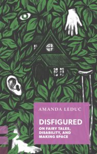 Amanda Leduc, Disfigured: On Fairy Tales, Disability, and Making Space