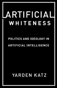 Artificial Whiteness: Politics and Ideology in Artificial Intelligence by Yarden Katz