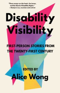 Disability Visibility: First-Person Stories from the Twenty-First Century edited by Alice Wong