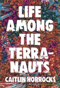 Life Among the Terranauts by Caitlin Horrocks
