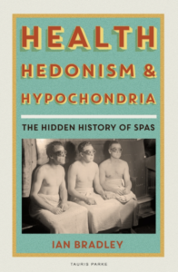 Health, Hedonism and Hypochondria: The Hidden History of Spas by Ian Bradley