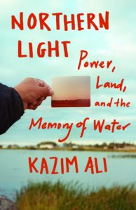 Kazim Ali, Northern Light: Power, Land, and the Memory of Water