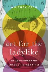 Art for the Ladylike: An Autobiography through Other Lives by Whitney Otto