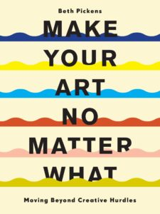Beth Pickens_Make Your Art No Matter What