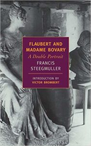 Flaubert and Madame Bovary, A Double Portrait by Francis Steegmuller
